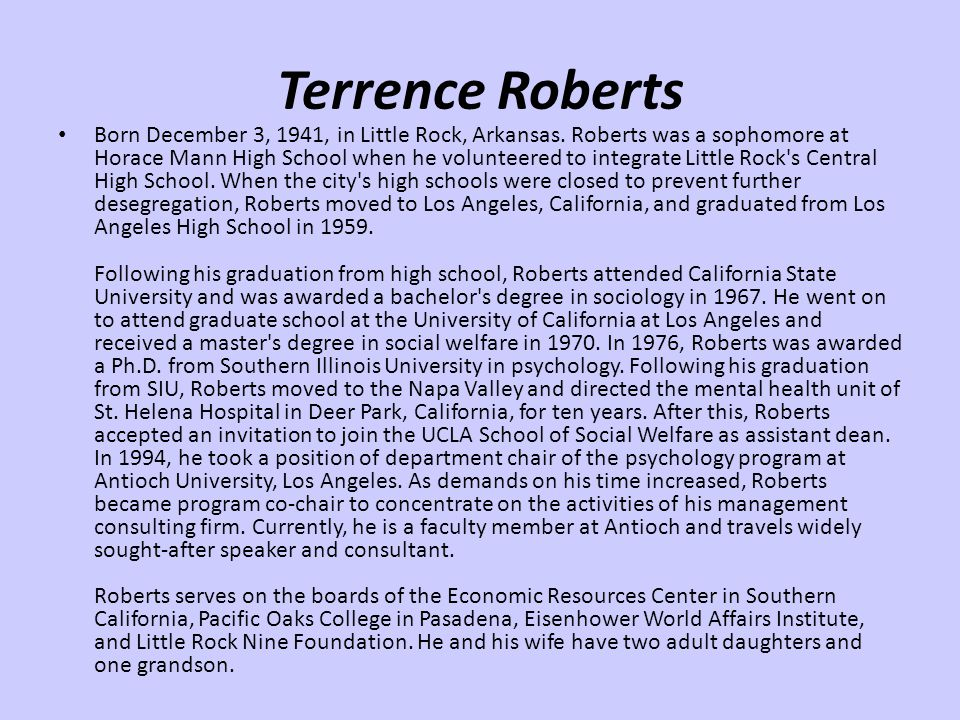 Terrence Roberts Born December 3, 1941, in Little Rock, Arkansas. Roberts was a sophomore at Horace Mann High School when he volunteered to integrate
