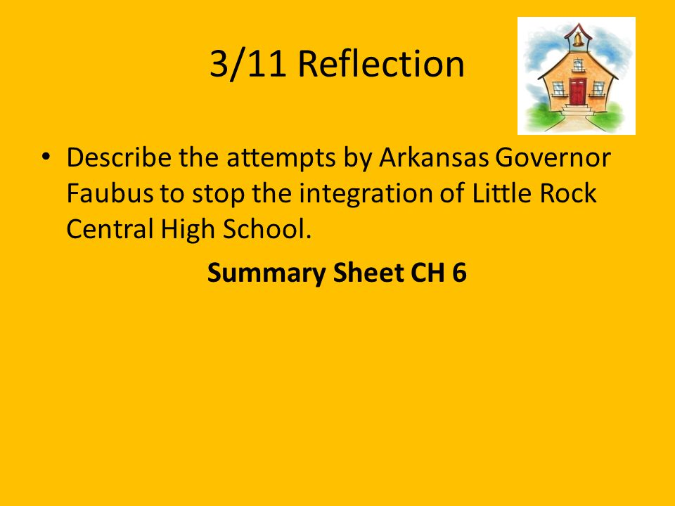 3/11 Reflection Describe the attempts by Arkansas Governor Faubus to stop the integration of Little Rock Central High School. Summary Sheet CH 6