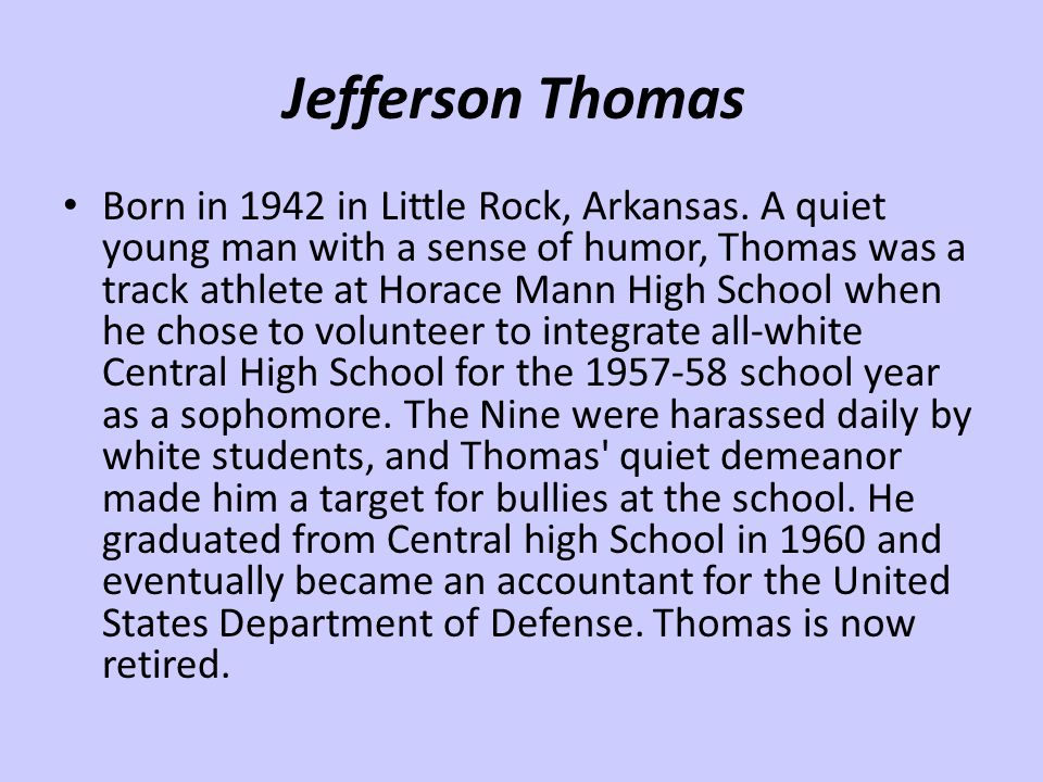 Jefferson Thomas Born in 1942 in Little Rock, Arkansas. A quiet young man with a sense of humor, Thomas was a track athlete at Horace Mann High School