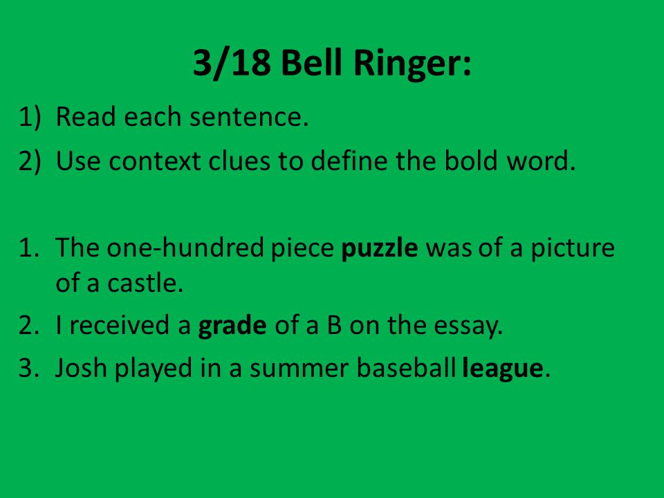 3/18 Bell Ringer: 1)Read each sentence. 2)Use context clues to define the bold word. 1.The one-hundred piece puzzle was of a picture of a castle. 2.I