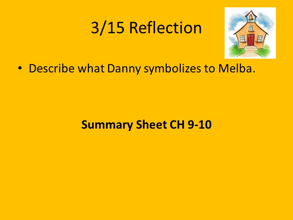 3/15 Reflection Describe what Danny symbolizes to Melba. Summary Sheet CH 9-10