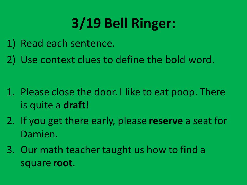 3/19 Bell Ringer: 1)Read each sentence. 2)Use context clues to define the bold word. 1.Please close the door. I like to eat poop. There is quite a dra