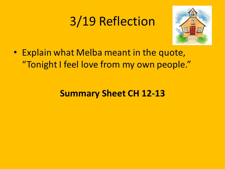 "3/19 Reflection Explain what Melba meant in the quote, ""Tonight I feel love from my own people."" Summary Sheet CH 12-13"