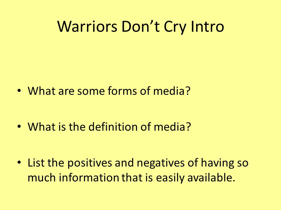 Warriors Don't Cry Intro What are some forms of media? What is the definition of media? List the positives and negatives of having so much information