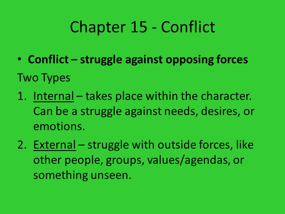 Chapter 15 - Conflict Conflict – struggle against opposing forces Two Types 1.Internal – takes place within the character. Can be a struggle against n