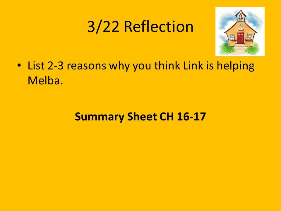 3/22 Reflection List 2-3 reasons why you think Link is helping Melba. Summary Sheet CH 16-17