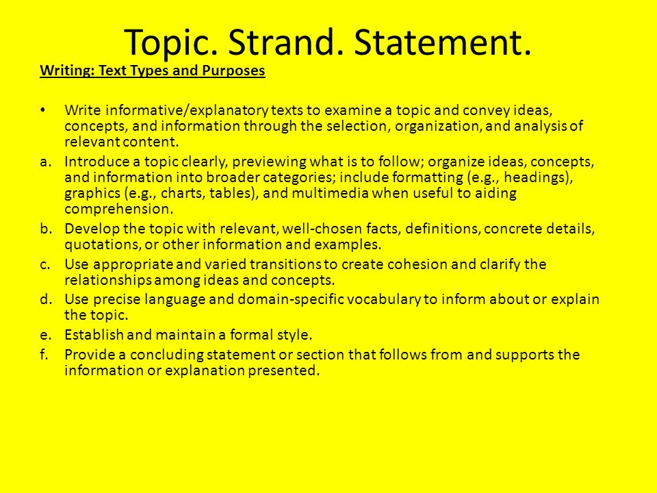 Topic. Strand. Statement. Writing: Text Types and Purposes Write informative/explanatory texts to examine a topic and convey ideas, concepts, and info