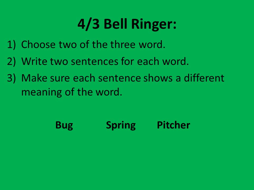 4/3 Bell Ringer: 1)Choose two of the three word. 2)Write two sentences for each word. 3)Make sure each sentence shows a different meaning of the word.