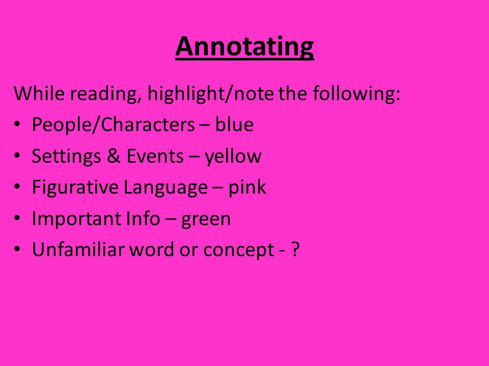 Annotating While reading, highlight/note the following: People/Characters – blue Settings & Events – yellow Figurative Language – pink Important Info