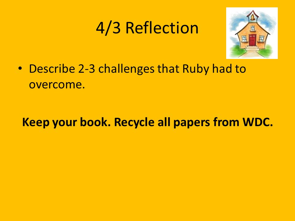 4/3 Reflection Describe 2-3 challenges that Ruby had to overcome. Keep your book. Recycle all papers from WDC.