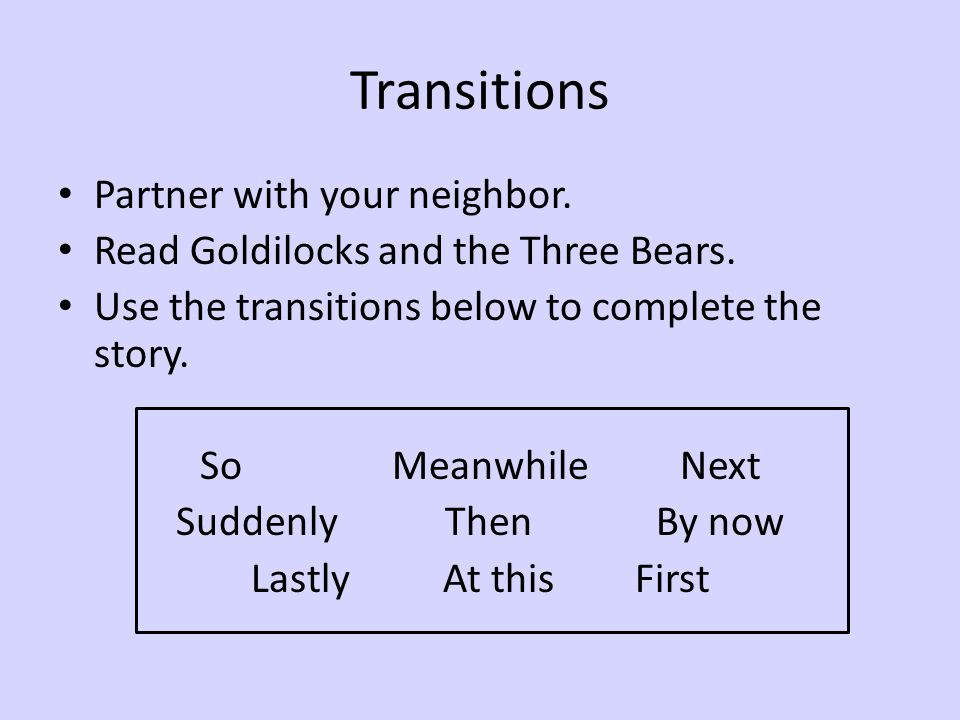 Transitions Partner with your neighbor. Read Goldilocks and the Three Bears. Use the transitions below to complete the story. SoMeanwhileNext Suddenly