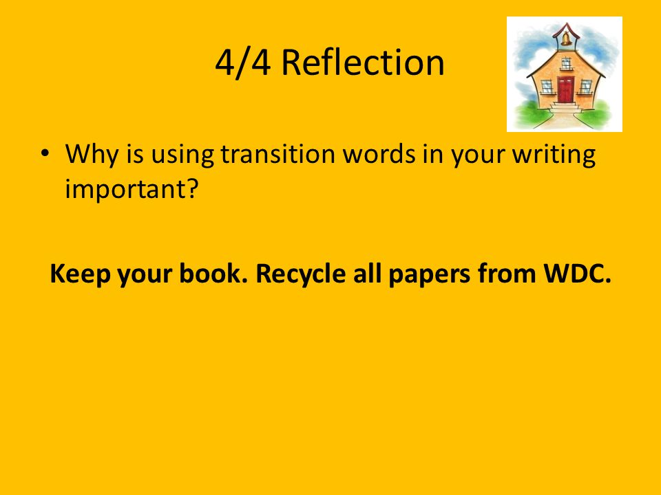 4/4 Reflection Why is using transition words in your writing important? Keep your book. Recycle all papers from WDC.
