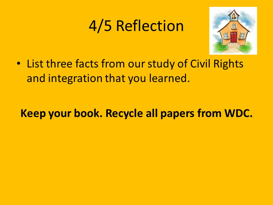 4/5 Reflection List three facts from our study of Civil Rights and integration that you learned. Keep your book. Recycle all papers from WDC.