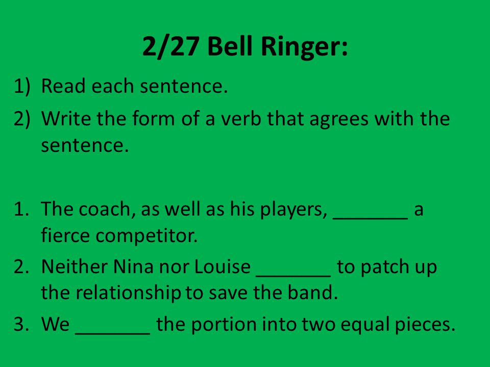 2/27 Bell Ringer: 1)Read each sentence. 2)Write the form of a verb that agrees with the sentence. 1.The coach, as well as his players, _______ a fierc