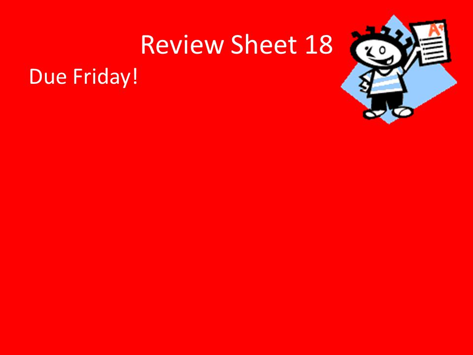 Review Sheet 18 Due Friday!