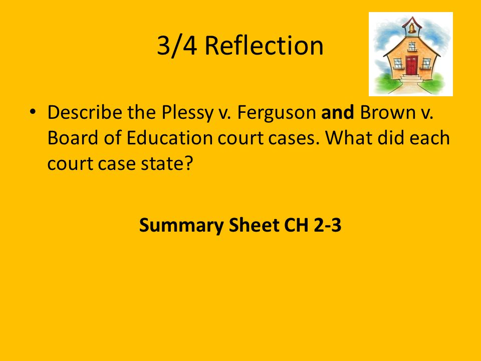 3/4 Reflection Describe the Plessy v. Ferguson and Brown v. Board of Education court cases. What did each court case state? Summary Sheet CH 2-3