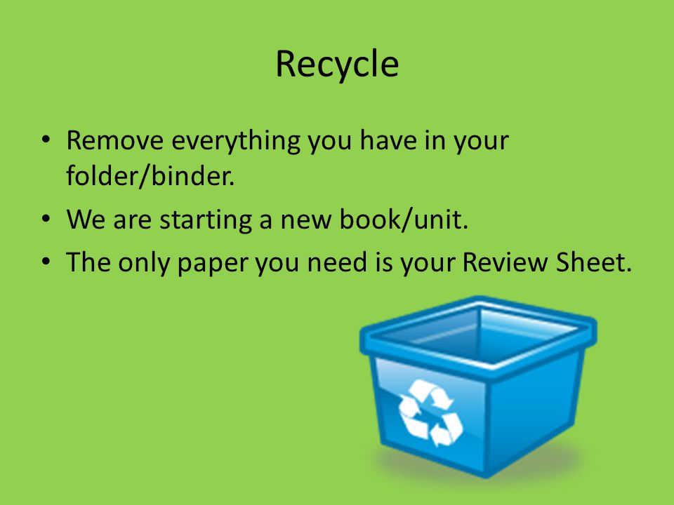 Recycle Remove everything you have in your folder/binder. We are starting a new book/unit. The only paper you need is your Review Sheet.