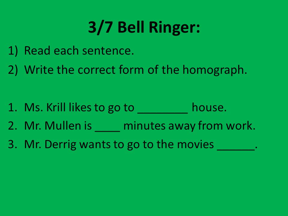 3/7 Bell Ringer: 1)Read each sentence. 2)Write the correct form of the homograph. 1.Ms. Krill likes to go to ________ house. 2.Mr. Mullen is ____ minu