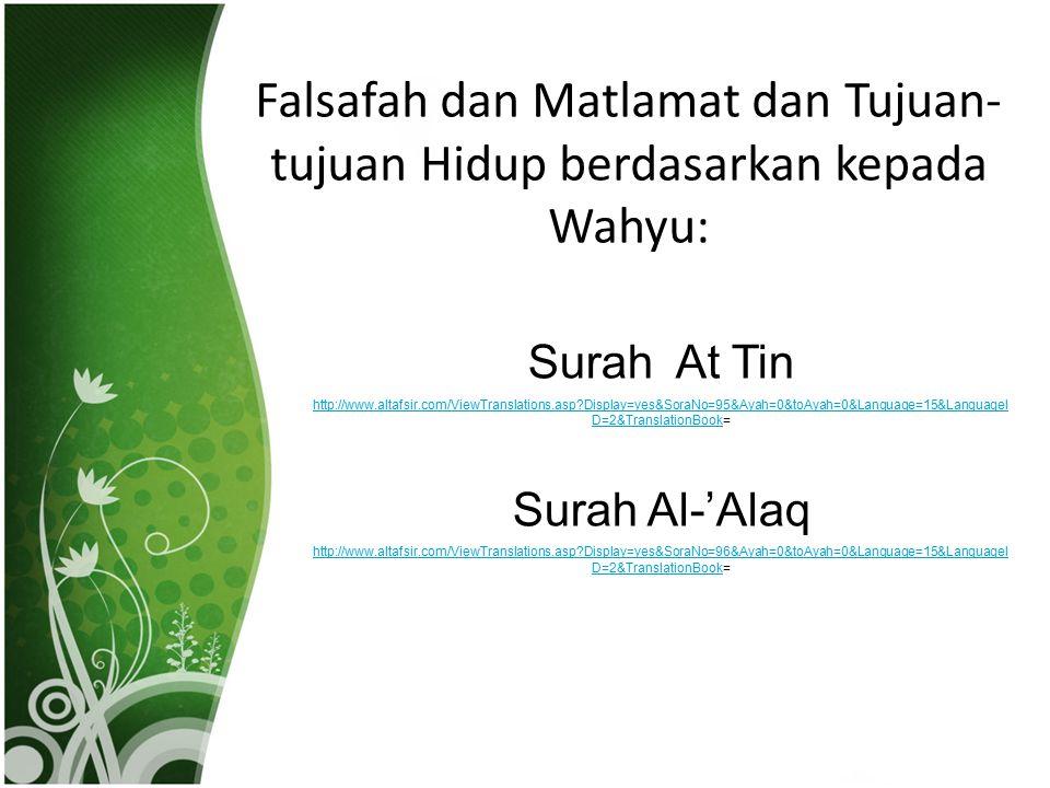 Falsafah dan Matlamat dan Tujuan- tujuan Hidup berdasarkan kepada Wahyu: Surah At Tin http://www.altafsir.com/ViewTranslations.asp?Display=yes&SoraNo=95&Ayah=0&toAyah=0&Language=15&LanguageI D=2&TranslationBookhttp://www.altafsir.com/ViewTranslations.asp?Display=yes&SoraNo=95&Ayah=0&toAyah=0&Language=15&LanguageI D=2&TranslationBook= Surah Al-'Alaq http://www.altafsir.com/ViewTranslations.asp?Display=yes&SoraNo=96&Ayah=0&toAyah=0&Language=15&LanguageI D=2&TranslationBookhttp://www.altafsir.com/ViewTranslations.asp?Display=yes&SoraNo=96&Ayah=0&toAyah=0&Language=15&LanguageI D=2&TranslationBook=