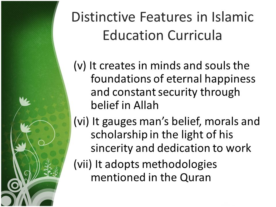 Distinctive Features in Islamic Education Curricula (v) It creates in minds and souls the foundations of eternal happiness and constant security throu