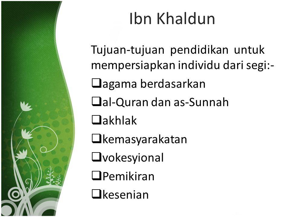Ibn Khaldun Tujuan-tujuan pendidikan untuk mempersiapkan individu dari segi:-  agama berdasarkan  al-Quran dan as-Sunnah  akhlak  kemasyarakatan  vokesyional  Pemikiran  kesenian