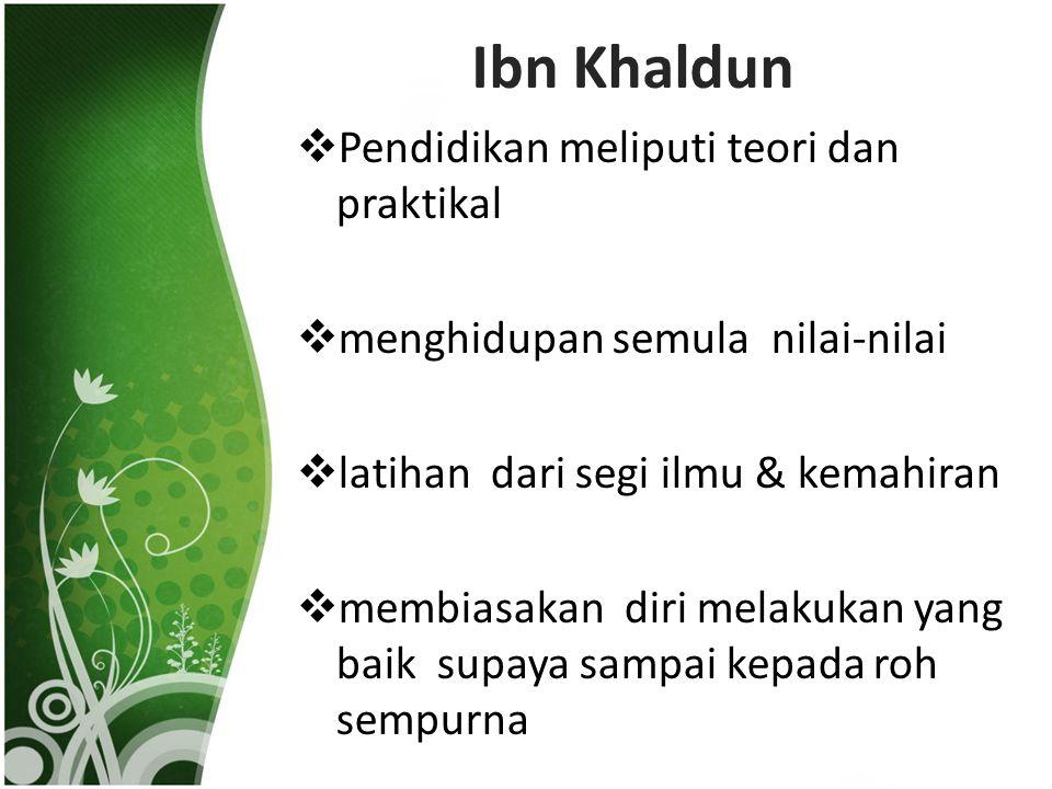 Ibn Khaldun  Pendidikan meliputi teori dan praktikal  menghidupan semula nilai-nilai  latihan dari segi ilmu & kemahiran  membiasakan diri melakukan yang baik supaya sampai kepada roh sempurna