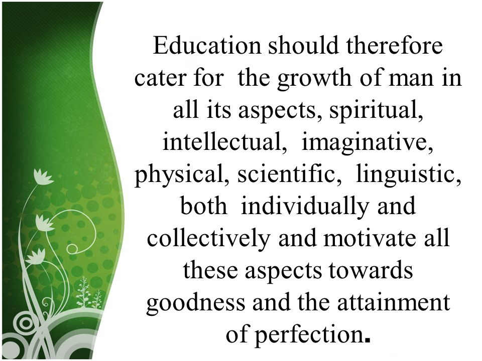 Education should therefore cater for the growth of man in all its aspects, spiritual, intellectual, imaginative, physical, scientific, linguistic, bot