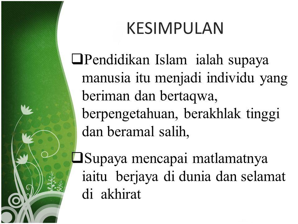KESIMPULAN  Pendidikan Islam ialah supaya manusia itu menjadi individu yang beriman dan bertaqwa, berpengetahuan, berakhlak tinggi dan beramal salih,  Supaya mencapai matlamatnya iaitu berjaya di dunia dan selamat di akhirat