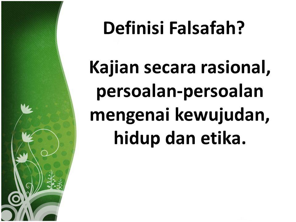 Definisi Falsafah? Kajian secara rasional, persoalan-persoalan mengenai kewujudan, hidup dan etika.