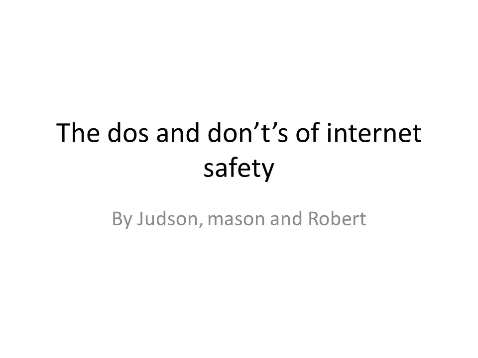 The dos and don't's of internet safety By Judson, mason and Robert