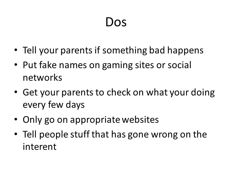 Dos Tell your parents if something bad happens Put fake names on gaming sites or social networks Get your parents to check on what your doing every few days Only go on appropriate websites Tell people stuff that has gone wrong on the interent