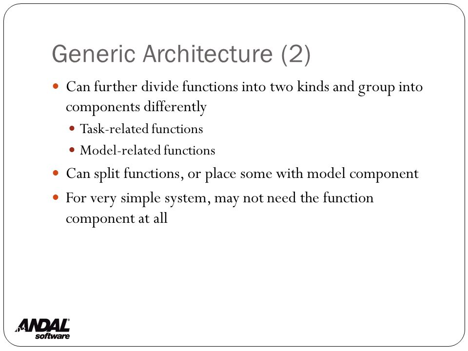 Generic Architecture (2) 103 Can further divide functions into two kinds and group into components differently Task-related functions Model-related functions Can split functions, or place some with model component For very simple system, may not need the function component at all