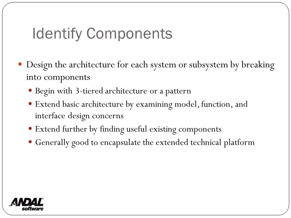 Identify Components 109 Design the architecture for each system or subsystem by breaking into components Begin with 3-tiered architecture or a pattern Extend basic architecture by examining model, function, and interface design concerns Extend further by finding useful existing components Generally good to encapsulate the extended technical platform