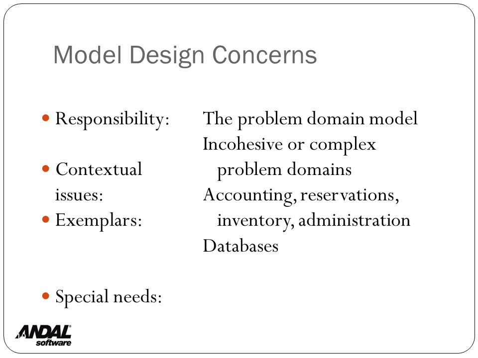Model Design Concerns 110 Responsibility: Contextual issues: Exemplars: Special needs: The problem domain model Incohesive or complex problem domains Accounting, reservations, inventory, administration Databases