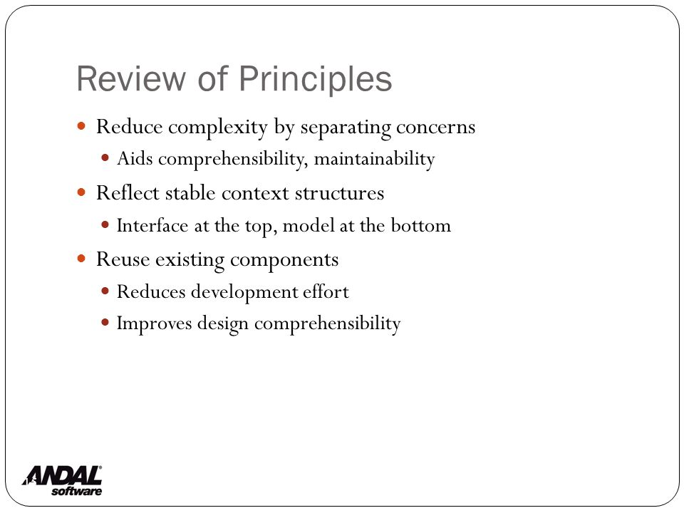 Review of Principles 115 Reduce complexity by separating concerns Aids comprehensibility, maintainability Reflect stable context structures Interface at the top, model at the bottom Reuse existing components Reduces development effort Improves design comprehensibility