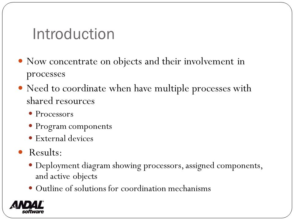 Introduction 120 Now concentrate on objects and their involvement in processes Need to coordinate when have multiple processes with shared resources Processors Program components External devices Results: Deployment diagram showing processors, assigned components, and active objects Outline of solutions for coordination mechanisms