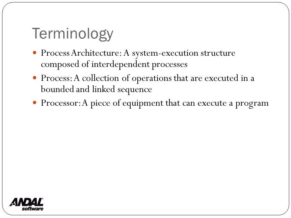 Terminology 122 Process Architecture: A system-execution structure composed of interdependent processes Process: A collection of operations that are executed in a bounded and linked sequence Processor: A piece of equipment that can execute a program
