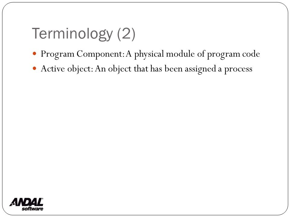 Terminology (2) 123 Program Component: A physical module of program code Active object: An object that has been assigned a process