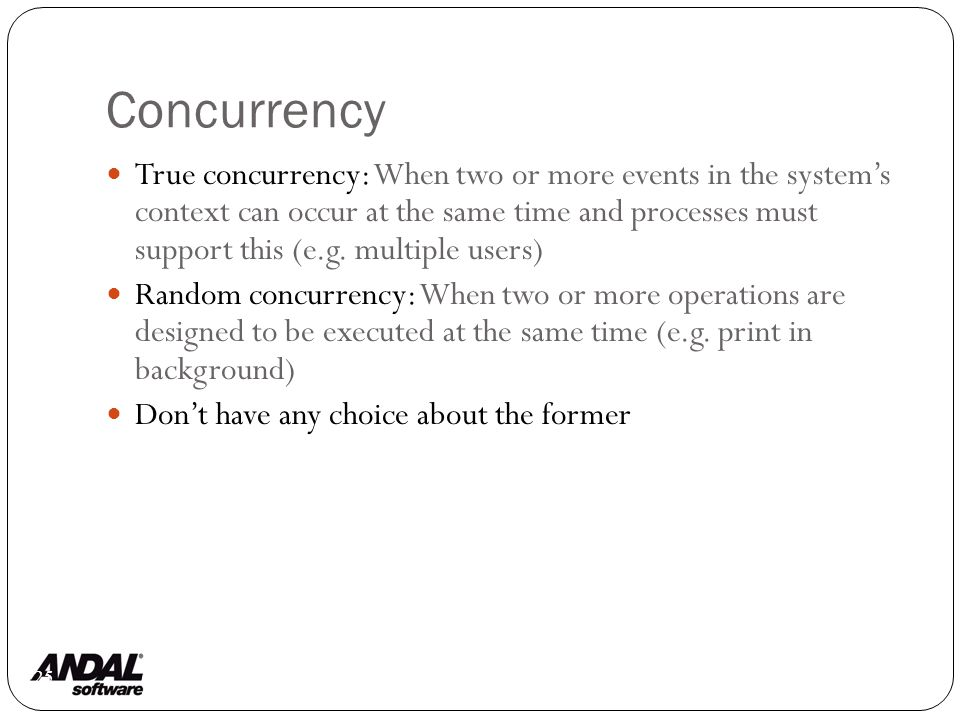 Concurrency 125 True concurrency: When two or more events in the system's context can occur at the same time and processes must support this (e.g.