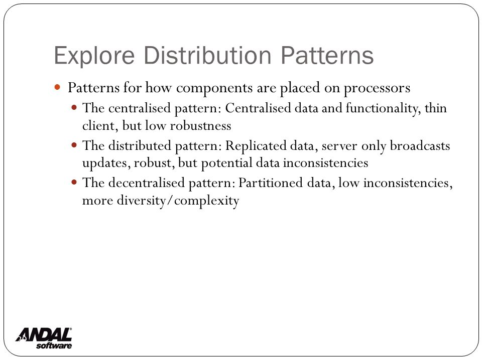 Explore Distribution Patterns 129 Patterns for how components are placed on processors The centralised pattern: Centralised data and functionality, thin client, but low robustness The distributed pattern: Replicated data, server only broadcasts updates, robust, but potential data inconsistencies The decentralised pattern: Partitioned data, low inconsistencies, more diversity/complexity