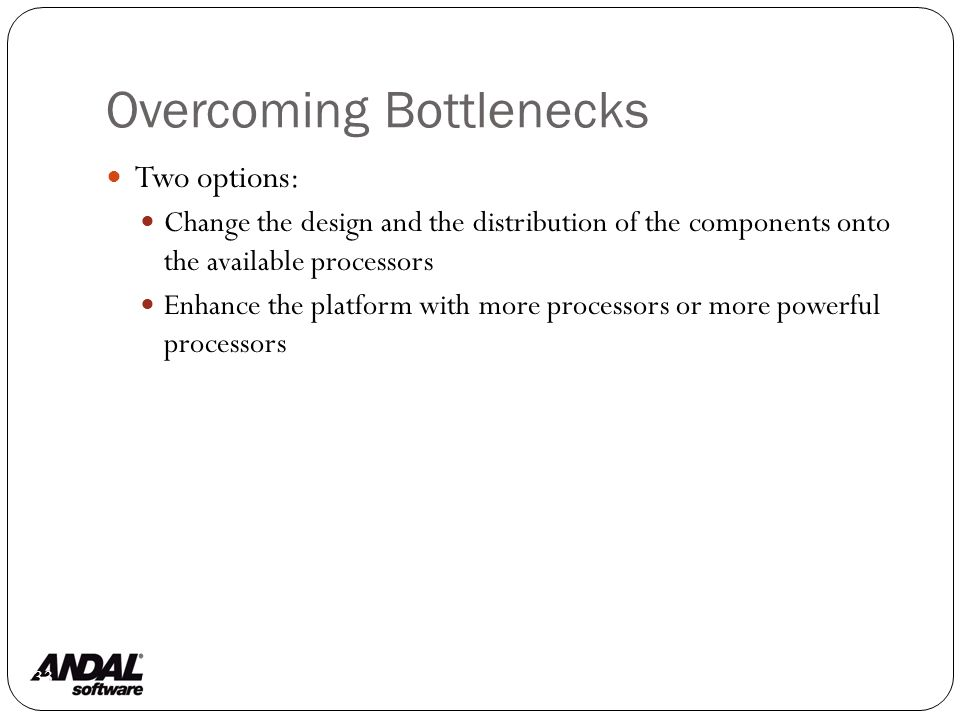 Overcoming Bottlenecks 133 Two options: Change the design and the distribution of the components onto the available processors Enhance the platform with more processors or more powerful processors