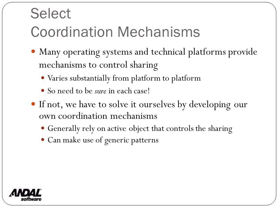 Select Coordination Mechanisms 134 Many operating systems and technical platforms provide mechanisms to control sharing Varies substantially from platform to platform So need to be sure in each case.