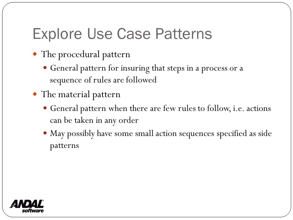 Explore Use Case Patterns 23 The procedural pattern General pattern for insuring that steps in a process or a sequence of rules are followed The material pattern General pattern when there are few rules to follow, i.e.