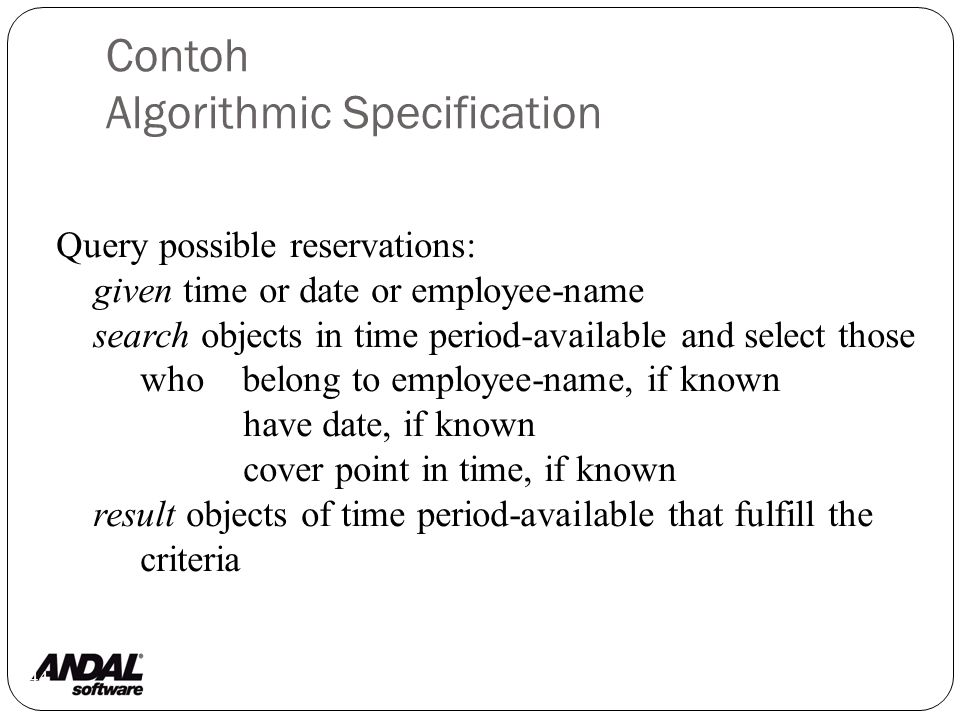 Contoh Algorithmic Specification 44 Query possible reservations: given time or date or employee-name search objects in time period-available and select those who belong to employee-name, if known have date, if known cover point in time, if known result objects of time period-available that fulfill the criteria