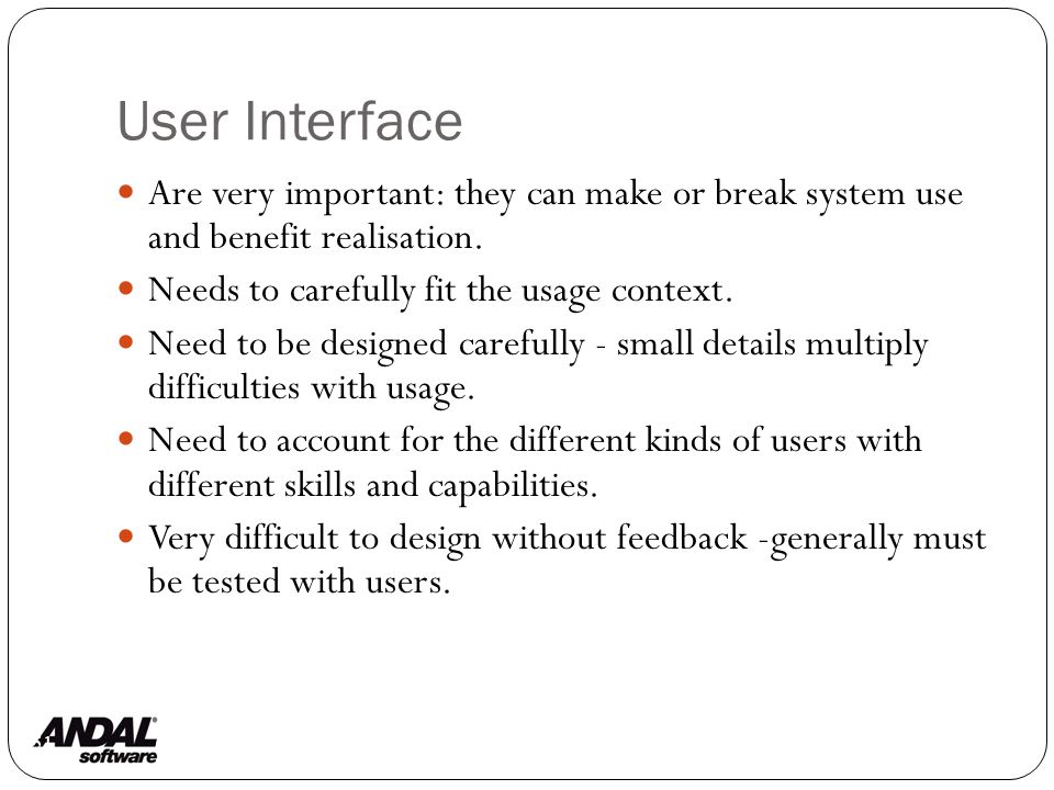 User Interface 51 Are very important: they can make or break system use and benefit realisation.