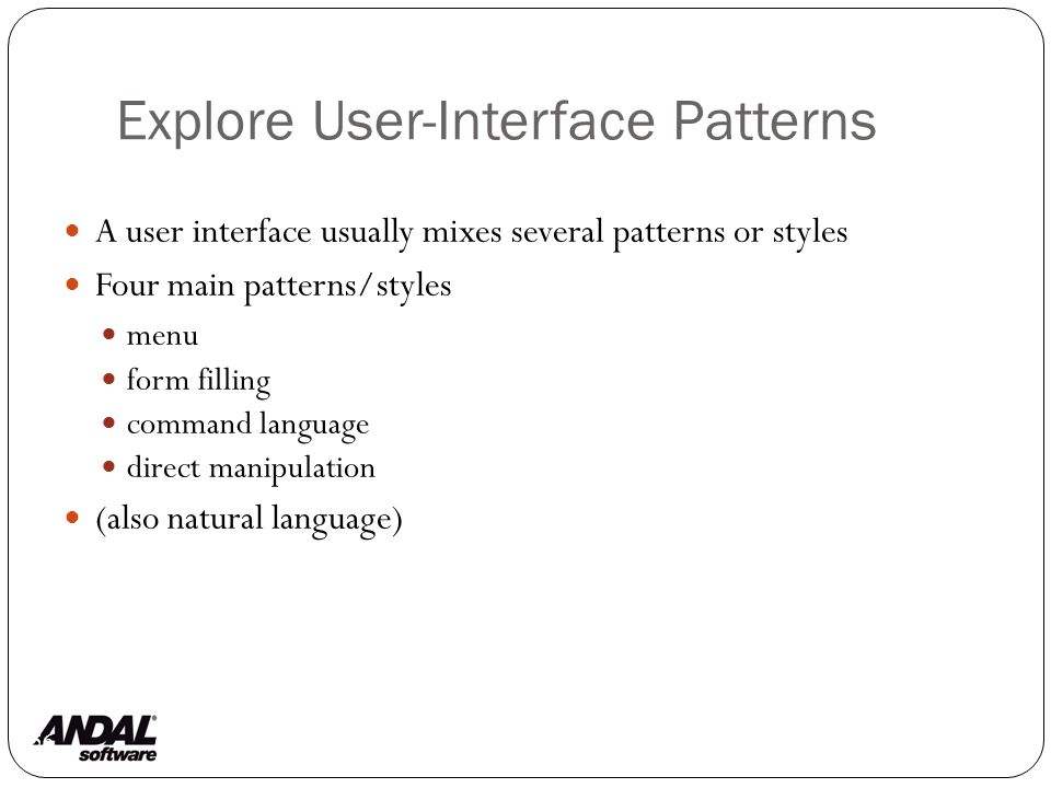 Explore User-Interface Patterns 56 A user interface usually mixes several patterns or styles Four main patterns/styles menu form filling command language direct manipulation (also natural language)