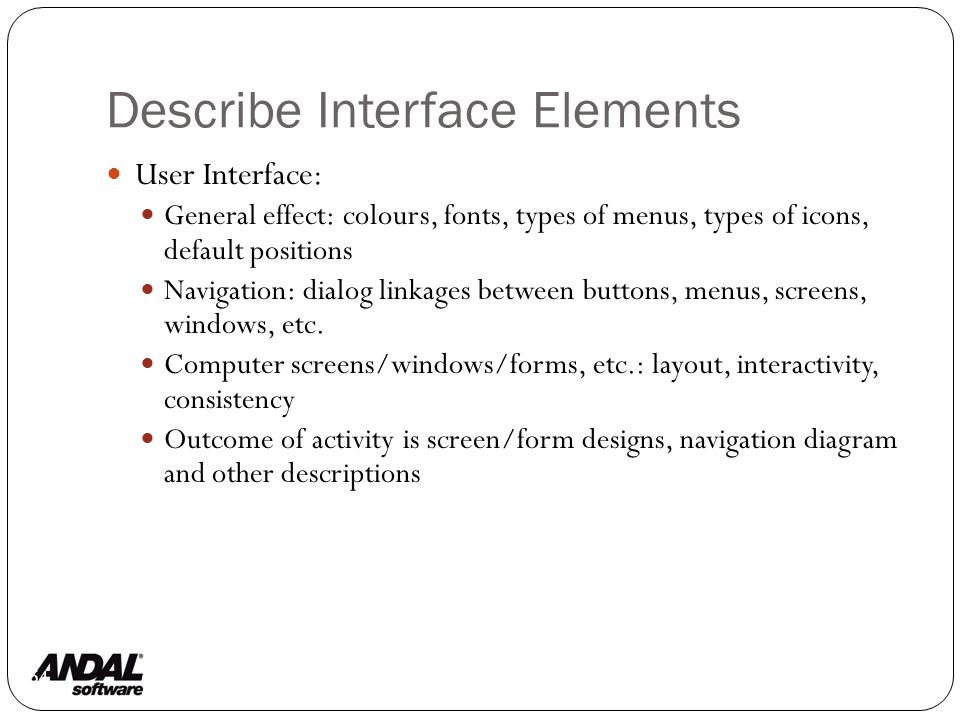 Describe Interface Elements 64 User Interface: General effect: colours, fonts, types of menus, types of icons, default positions Navigation: dialog linkages between buttons, menus, screens, windows, etc.