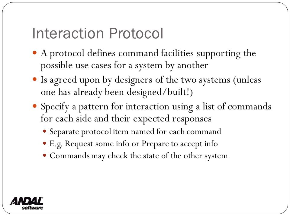 Interaction Protocol 69 A protocol defines command facilities supporting the possible use cases for a system by another Is agreed upon by designers of the two systems (unless one has already been designed/built!) Specify a pattern for interaction using a list of commands for each side and their expected responses Separate protocol item named for each command E.g.
