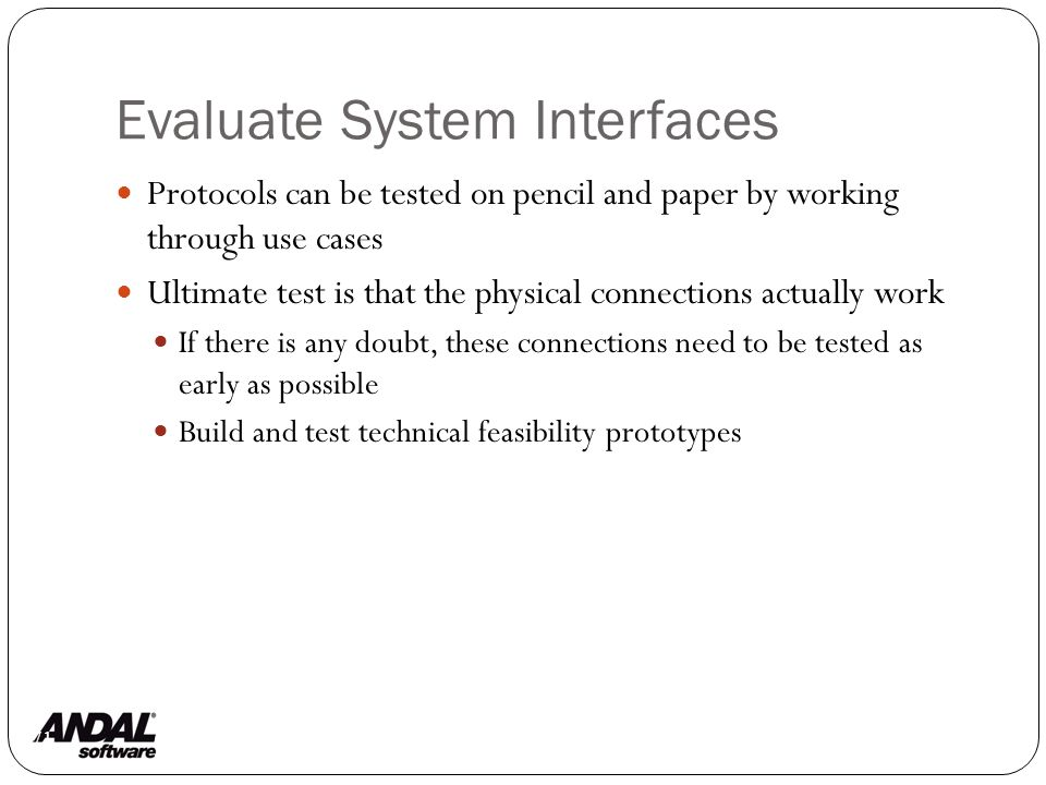 Evaluate System Interfaces 71 Protocols can be tested on pencil and paper by working through use cases Ultimate test is that the physical connections actually work If there is any doubt, these connections need to be tested as early as possible Build and test technical feasibility prototypes
