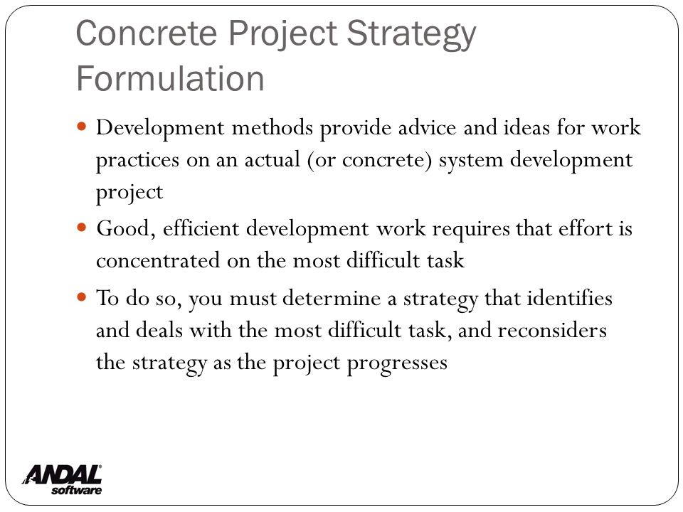 Concrete Project Strategy Formulation 75 Development methods provide advice and ideas for work practices on an actual (or concrete) system development project Good, efficient development work requires that effort is concentrated on the most difficult task To do so, you must determine a strategy that identifies and deals with the most difficult task, and reconsiders the strategy as the project progresses